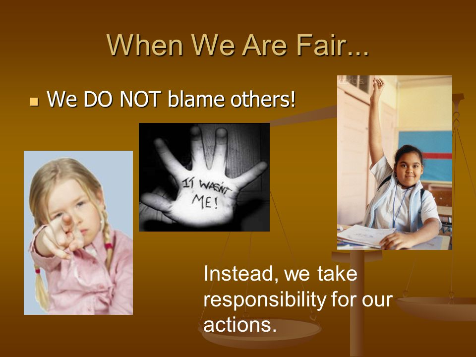 When We Are Fair... We DO NOT blame others! We DO NOT blame others! Instead, we take responsibility for our actions.