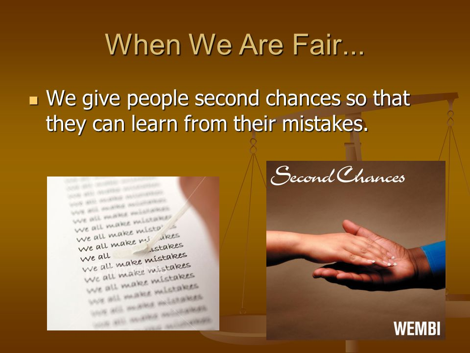 When We Are Fair... We give people second chances so that they can learn from their mistakes. We give people second chances so that they can learn fro