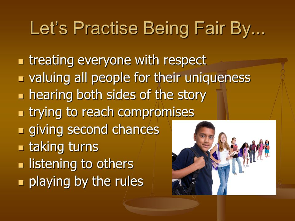 Let's Practise Being Fair By... treating everyone with respect treating everyone with respect valuing all people for their uniqueness valuing all peop