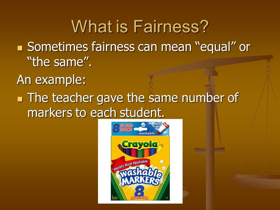 """What is Fairness? Sometimes fairness can mean """"equal"""" or """"the same"""". Sometimes fairness can mean """"equal"""" or """"the same"""". An example: The teacher gave t"""