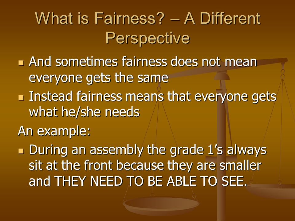 What is Fairness? – A Different Perspective And sometimes fairness does not mean everyone gets the same And sometimes fairness does not mean everyone