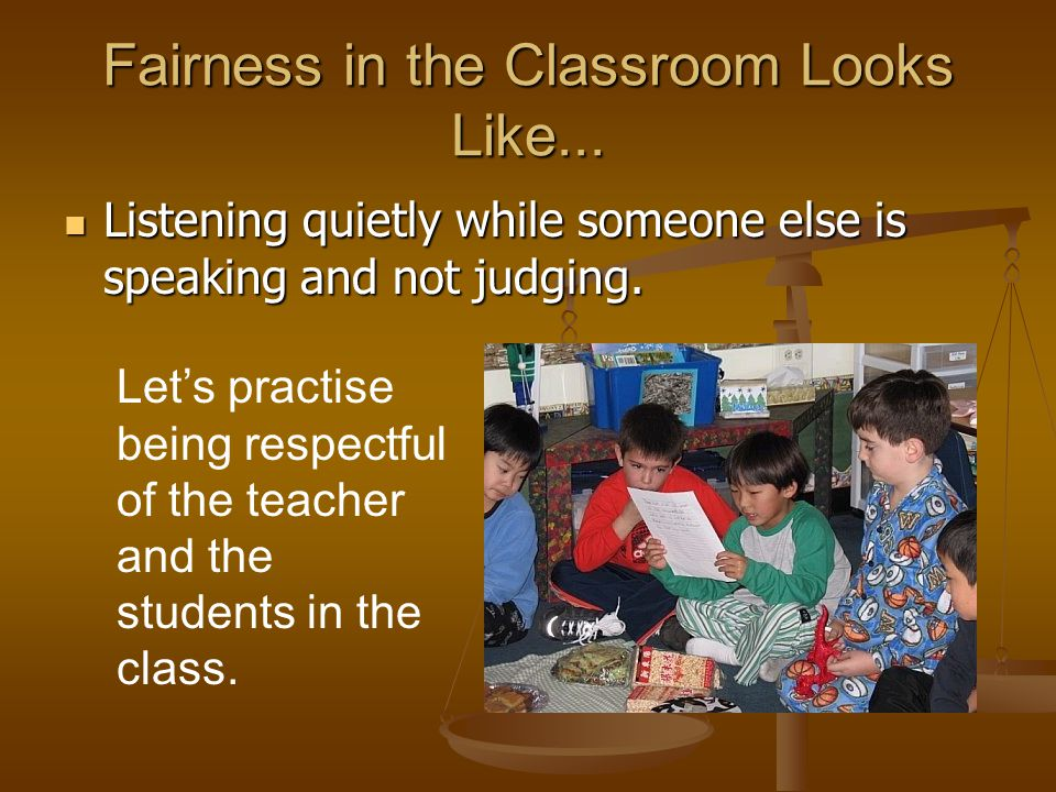 Fairness in the Classroom Looks Like... Listening quietly while someone else is speaking and not judging. Listening quietly while someone else is spea