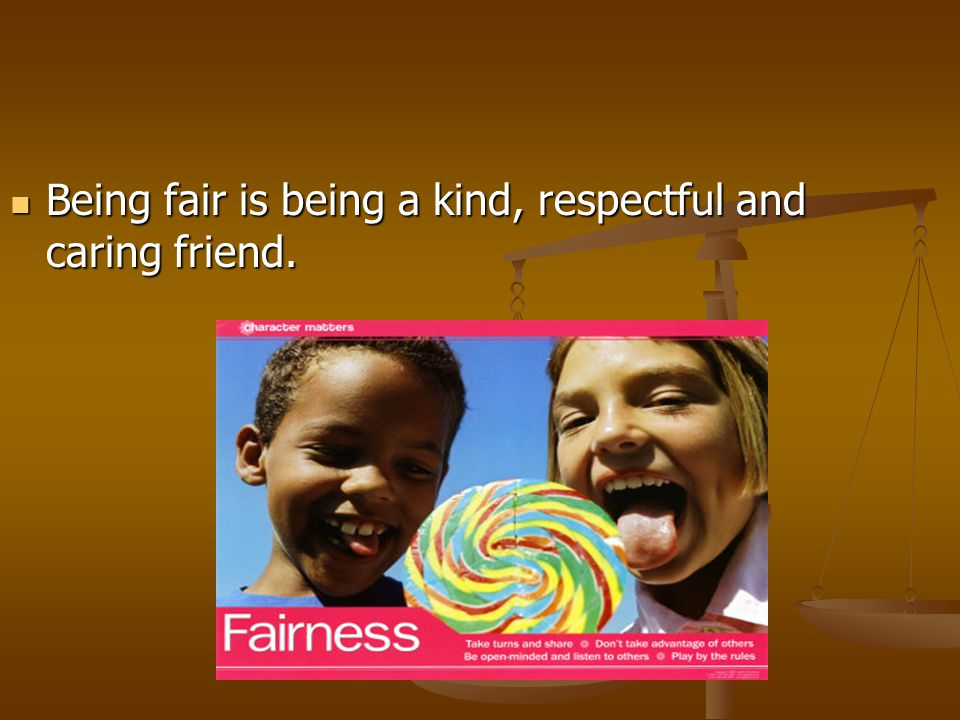 Being fair is being a kind, respectful and caring friend. Being fair is being a kind, respectful and caring friend.