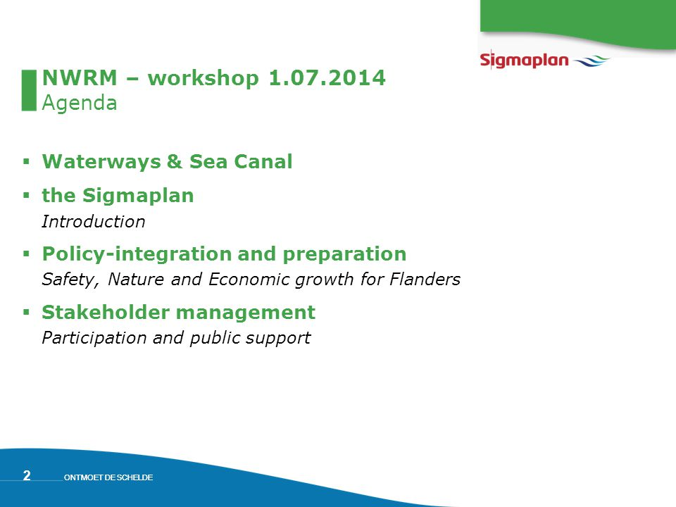 ONTMOET DE SCHELDE 2 NWRM – workshop 1.07.2014 Agenda  Waterways & Sea Canal  the Sigmaplan Introduction  Policy-integration and preparation Safety