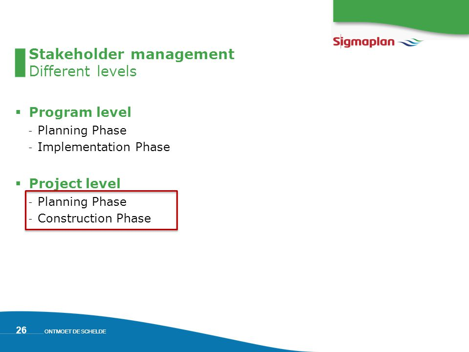 ONTMOET DE SCHELDE 26 Stakeholder management Different levels  Program level ˗ Planning Phase ˗ Implementation Phase  Project level ˗ Planning Phase