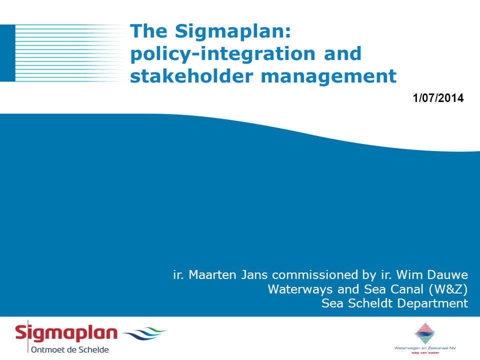 ONTMOET DE SCHELDE ir. Maarten Jans commissioned by ir. Wim Dauwe Waterways and Sea Canal (W&Z) Sea Scheldt Department The Sigmaplan: policy-integrati