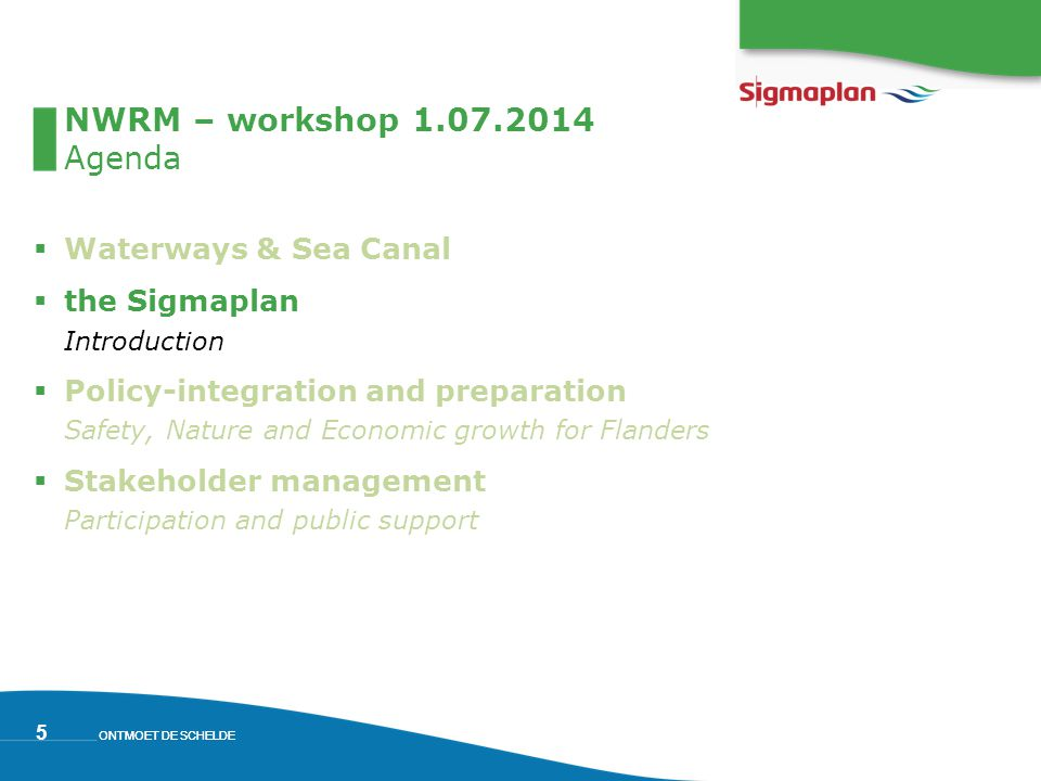 ONTMOET DE SCHELDE 5 NWRM – workshop 1.07.2014 Agenda  Waterways & Sea Canal  the Sigmaplan Introduction  Policy-integration and preparation Safety