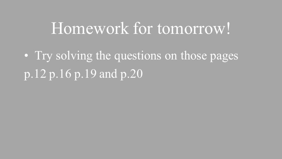 Homework for tomorrow! Try solving the questions on those pages p.12 p.16 p.19 and p.20