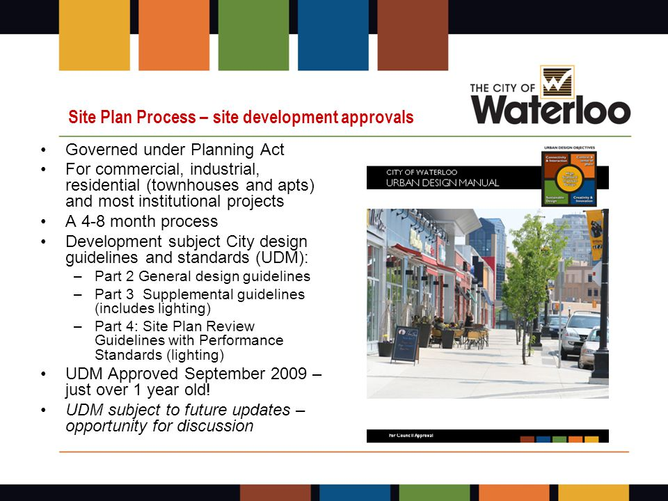 Site Plan Process – site development approvals Governed under Planning Act For commercial, industrial, residential (townhouses and apts) and most institutional projects A 4-8 month process Development subject City design guidelines and standards (UDM): –Part 2 General design guidelines –Part 3 Supplemental guidelines (includes lighting) –Part 4: Site Plan Review Guidelines with Performance Standards (lighting) UDM Approved September 2009 – just over 1 year old.