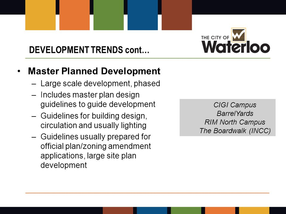 Master Planned Development –Large scale development, phased –Includes master plan design guidelines to guide development –Guidelines for building design, circulation and usually lighting –Guidelines usually prepared for official plan/zoning amendment applications, large site plan development DEVELOPMENT TRENDS cont… CIGI Campus BarrelYards RIM North Campus The Boardwalk (INCC)