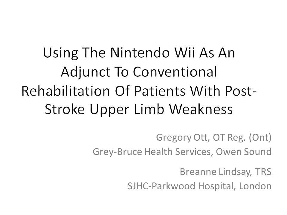 Gregory Ott, OT Reg. (Ont) Grey-Bruce Health Services, Owen Sound Breanne Lindsay, TRS SJHC-Parkwood Hospital, London