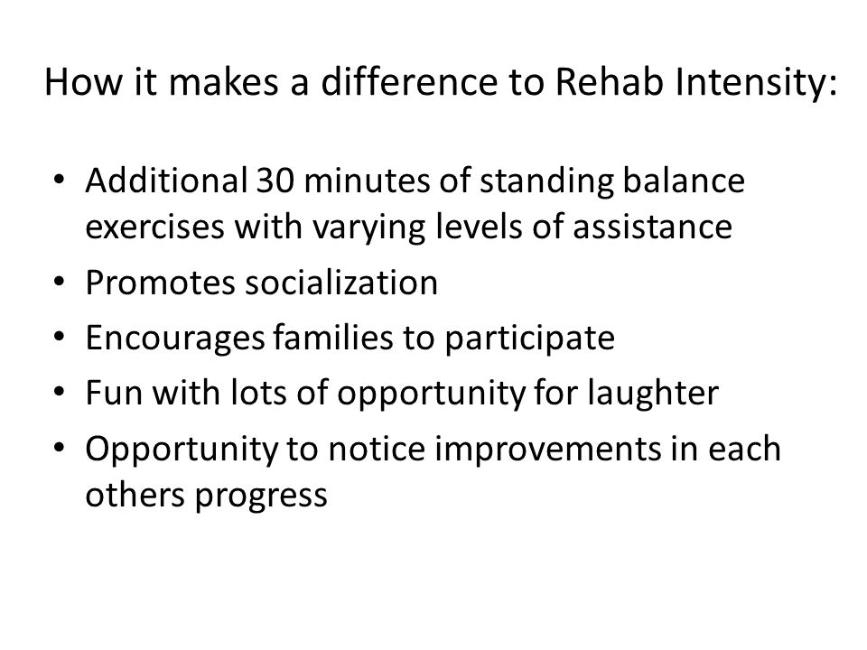 How it makes a difference to Rehab Intensity: Additional 30 minutes of standing balance exercises with varying levels of assistance Promotes socialization Encourages families to participate Fun with lots of opportunity for laughter Opportunity to notice improvements in each others progress