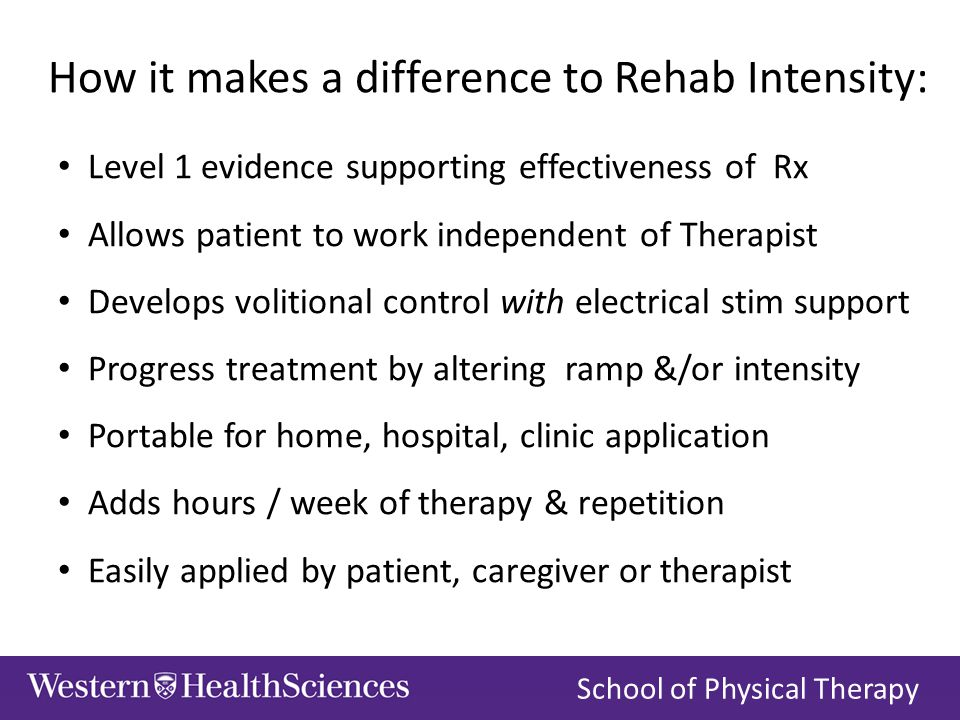 How it makes a difference to Rehab Intensity: Level 1 evidence supporting effectiveness of Rx Allows patient to work independent of Therapist Develops volitional control with electrical stim support Progress treatment by altering ramp &/or intensity Portable for home, hospital, clinic application Adds hours / week of therapy & repetition Easily applied by patient, caregiver or therapist