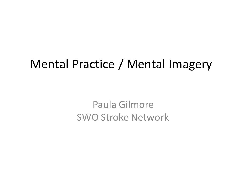 Mental Practice / Mental Imagery Paula Gilmore SWO Stroke Network