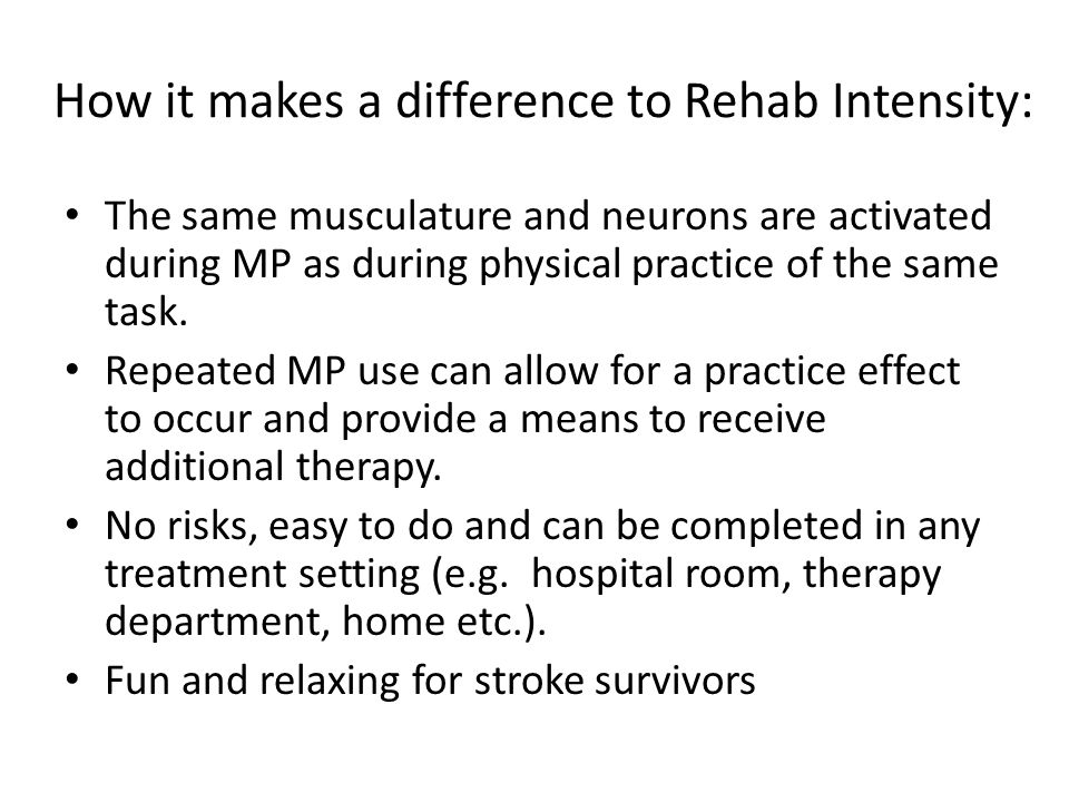How it makes a difference to Rehab Intensity: The same musculature and neurons are activated during MP as during physical practice of the same task.