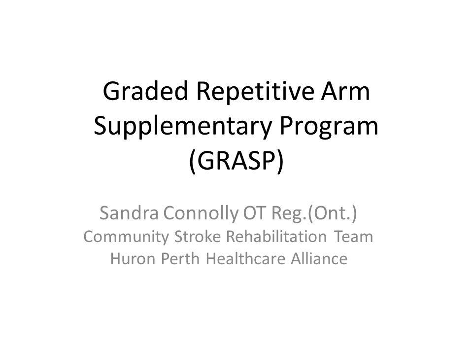 Graded Repetitive Arm Supplementary Program (GRASP) Sandra Connolly OT Reg.(Ont.) Community Stroke Rehabilitation Team Huron Perth Healthcare Alliance