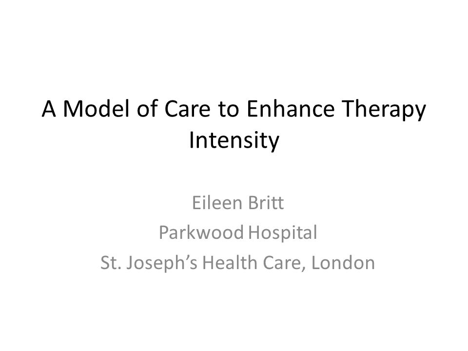 A Model of Care to Enhance Therapy Intensity Eileen Britt Parkwood Hospital St.