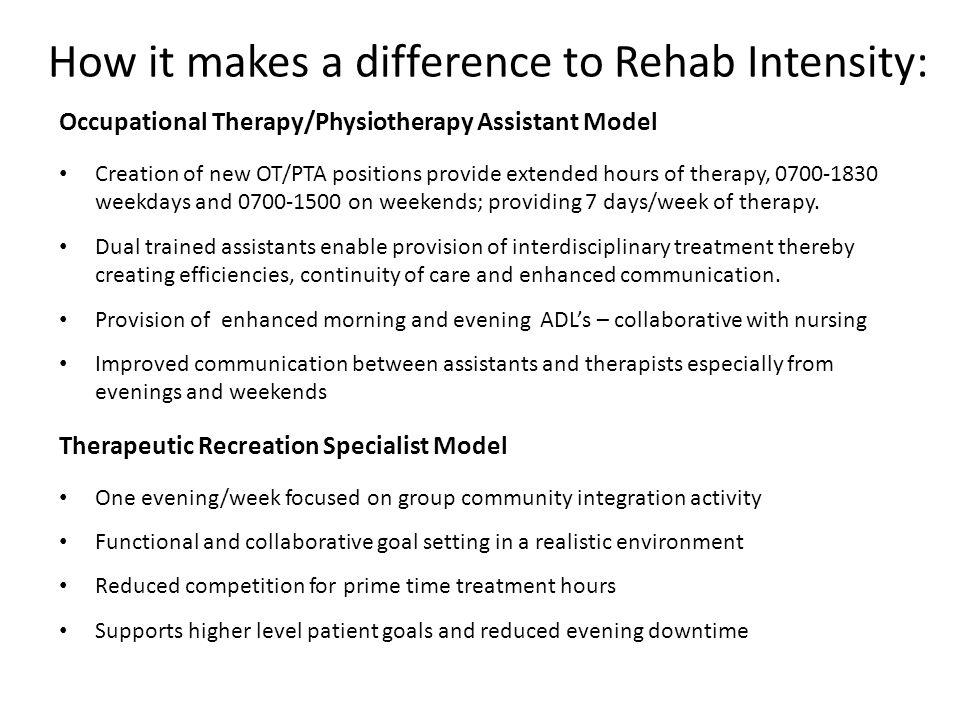 Occupational Therapy/Physiotherapy Assistant Model Creation of new OT/PTA positions provide extended hours of therapy, 0700-1830 weekdays and 0700-1500 on weekends; providing 7 days/week of therapy.