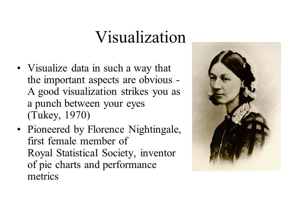 Visualization Visualize data in such a way that the important aspects are obvious - A good visualization strikes you as a punch between your eyes (Tukey, 1970) Pioneered by Florence Nightingale, first female member of Royal Statistical Society, inventor of pie charts and performance metrics