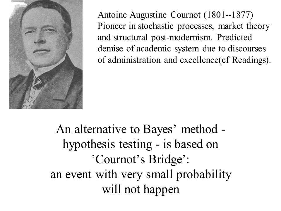 An alternative to Bayes' method - hypothesis testing - is based on 'Cournot's Bridge': an event with very small probability will not happen Antoine Augustine Cournot ( ) Pioneer in stochastic processes, market theory and structural post-modernism.