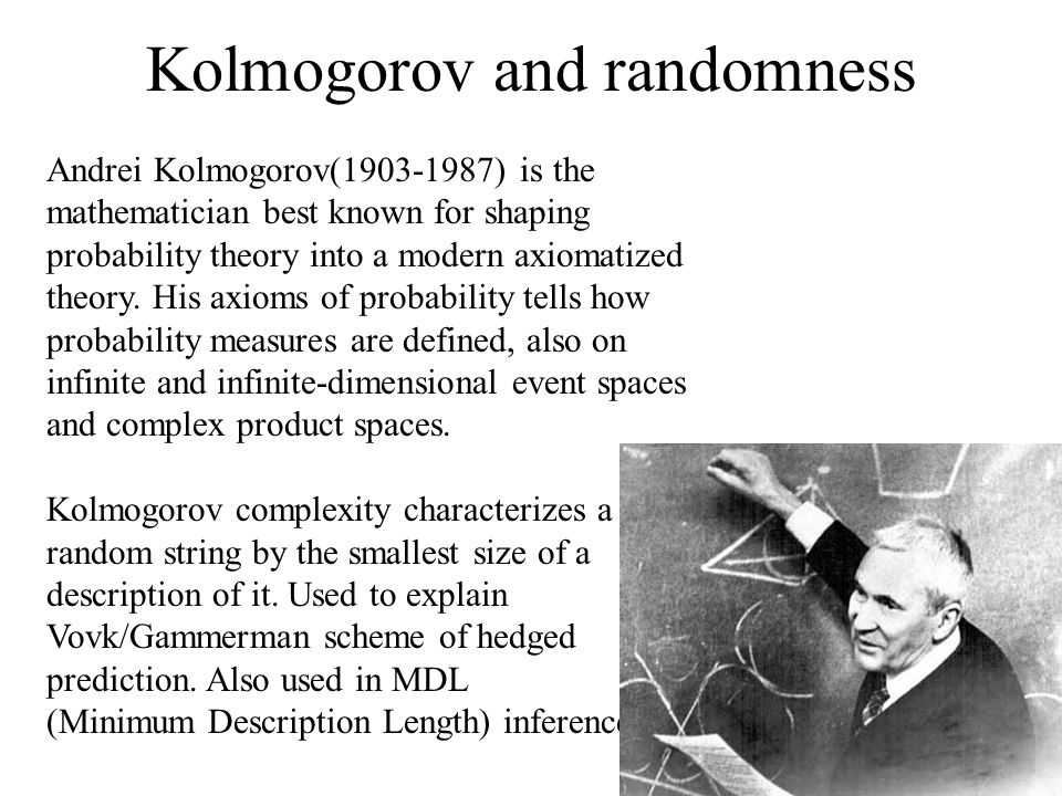 Kolmogorov and randomness Andrei Kolmogorov( ) is the mathematician best known for shaping probability theory into a modern axiomatized theory.