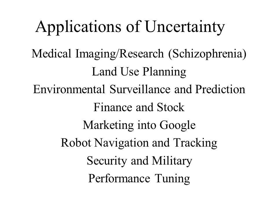 Applications of Uncertainty Medical Imaging/Research (Schizophrenia) Land Use Planning Environmental Surveillance and Prediction Finance and Stock Marketing into Google Robot Navigation and Tracking Security and Military Performance Tuning