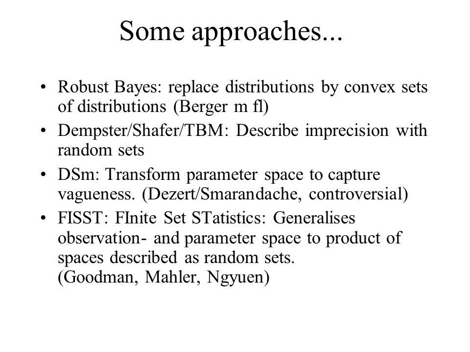 Some approaches... Robust Bayes: replace distributions by convex sets of distributions (Berger m fl) Dempster/Shafer/TBM: Describe imprecision with ra