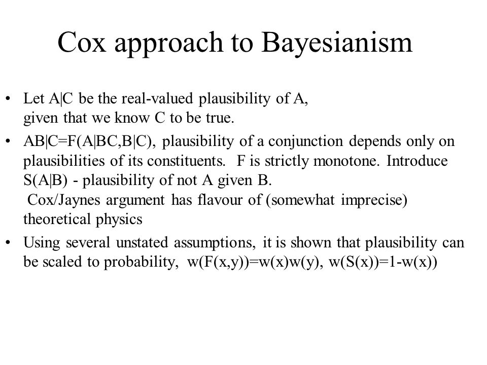 Cox approach to Bayesianism Let A|C be the real-valued plausibility of A, given that we know C to be true.