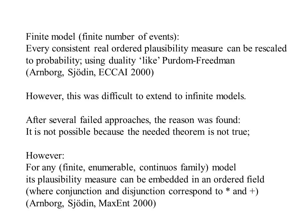 Finite model (finite number of events): Every consistent real ordered plausibility measure can be rescaled to probability; using duality 'like' Purdom-Freedman (Arnborg, Sjödin, ECCAI 2000) However, this was difficult to extend to infinite models.