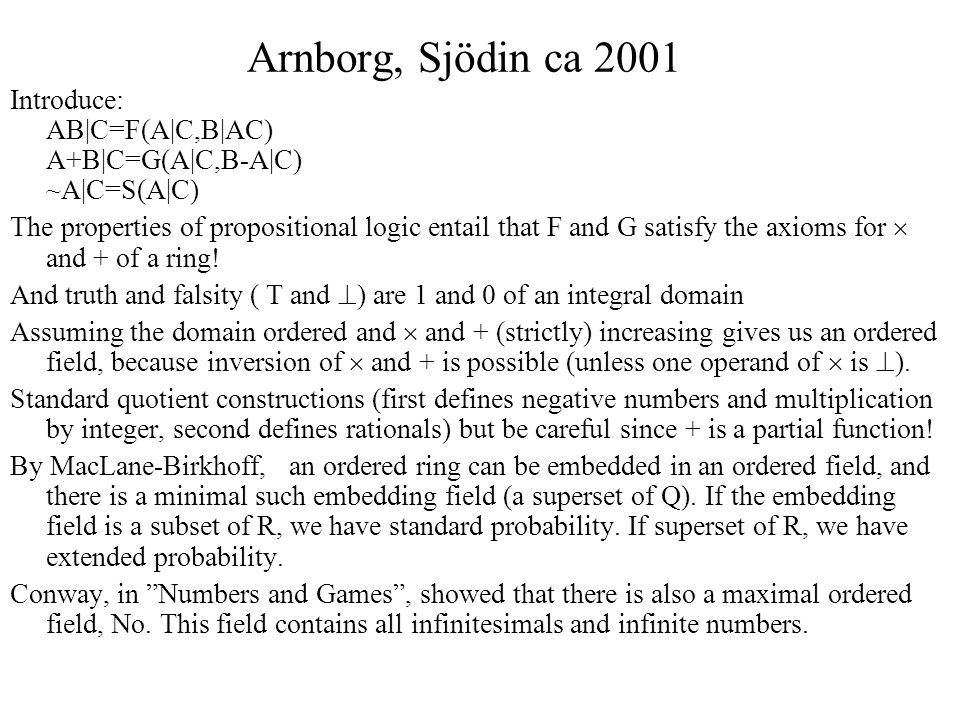 Arnborg, Sjödin ca 2001 Introduce: AB|C=F(A|C,B|AC) A+B|C=G(A|C,B-A|C) ~A|C=S(A|C) The properties of propositional logic entail that F and G satisfy the axioms for  and + of a ring.