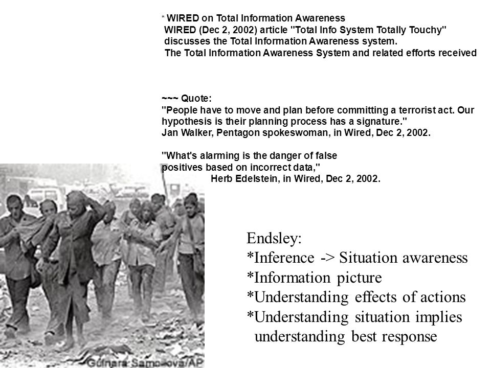 Endsley: *Inference -> Situation awareness *Information picture *Understanding effects of actions *Understanding situation implies understanding best response * WIRED on Total Information Awareness WIRED (Dec 2, 2002) article Total Info System Totally Touchy discusses the Total Information Awareness system.