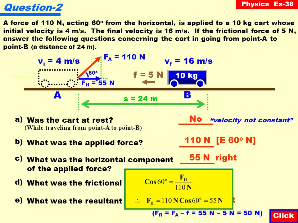 Physics Ex-38 Question-1 A force of 12 N, acting 60 o from the horizontal, is applied to a 20 kg cart initially at rest resulting in a final velocity of 10 m/s.
