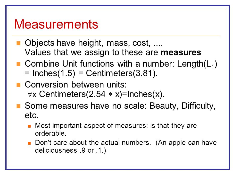 Measurements Objects have height, mass, cost,.... Values that we assign to these are measures Combine Unit functions with a number: Length(L 1 ) = Inc