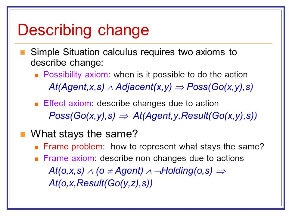 Describing change Simple Situation calculus requires two axioms to describe change: Possibility axiom: when is it possible to do the action At(Agent,x