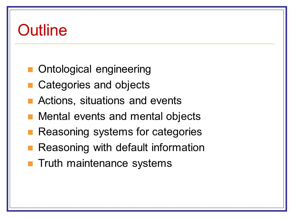 Outline Ontological engineering Categories and objects Actions, situations and events Mental events and mental objects Reasoning systems for categorie