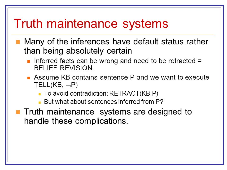 Truth maintenance systems Many of the inferences have default status rather than being absolutely certain Inferred facts can be wrong and need to be r