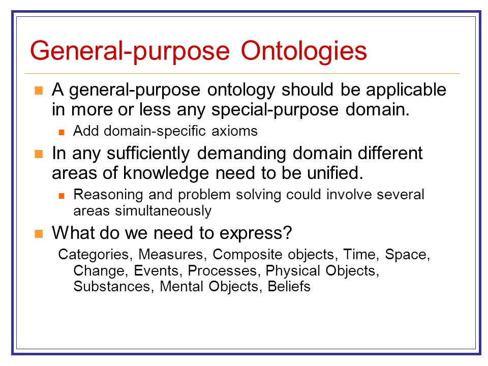 General-purpose Ontologies A general-purpose ontology should be applicable in more or less any special-purpose domain. Add domain-specific axioms In a
