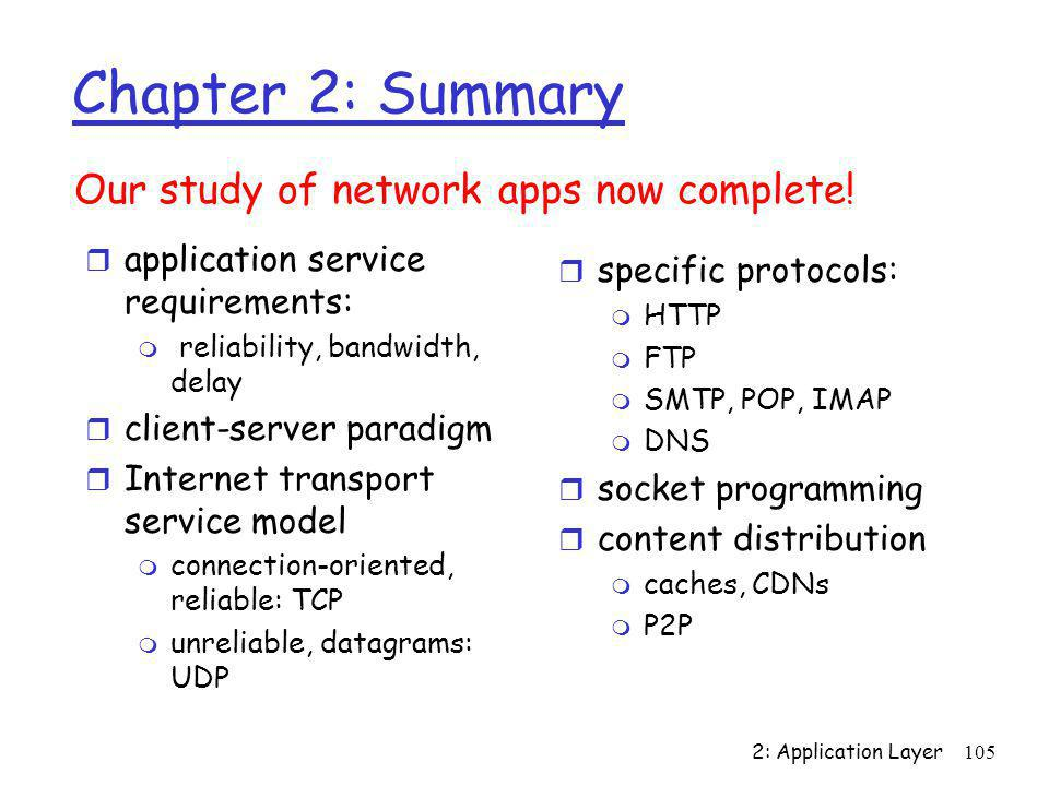 2: Application Layer105 Chapter 2: Summary r application service requirements: m reliability, bandwidth, delay r client-server paradigm r Internet tra