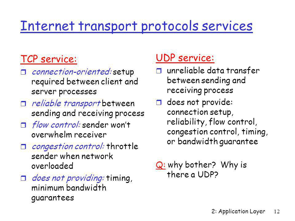 2: Application Layer12 Internet transport protocols services TCP service: r connection-oriented: setup required between client and server processes r