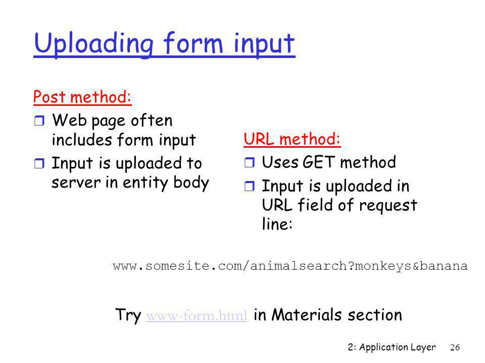 2: Application Layer26 Uploading form input Post method: r Web page often includes form input r Input is uploaded to server in entity body URL method: