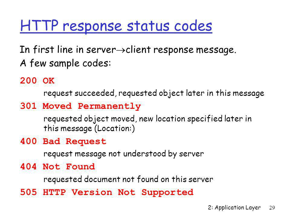 2: Application Layer29 HTTP response status codes 200 OK request succeeded, requested object later in this message 301 Moved Permanently requested obj