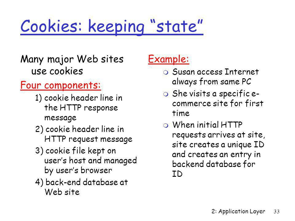 """2: Application Layer33 Cookies: keeping """"state"""" Many major Web sites use cookies Four components: 1) cookie header line in the HTTP response message 2"""