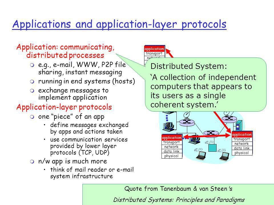 2: Application Layer6 App-layer protocol defines r Types of messages exchanged, e.g., request & response messages r Syntax of message types: what fields in messages & how fields are delineated r Semantics of the fields, i.e., meaning of information in fields r Rules for use (when and how processes send & respond to messages) Public-domain protocols: r defined in RFCs r allows for interoperability r e.g., HTTP, SMTP Proprietary protocols: r e.g., KaZaA Another dimension: r Open standards r Closed standards