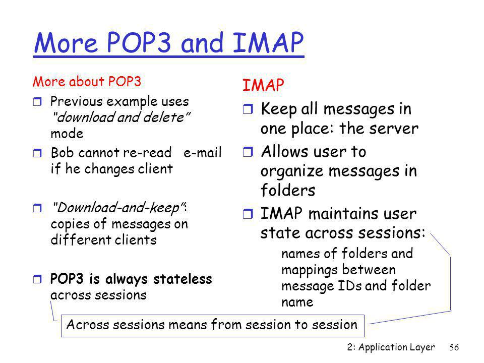 """2: Application Layer56 More POP3 and IMAP More about POP3 r Previous example uses """"download and delete"""" mode r Bob cannot re-read e-mail if he changes"""