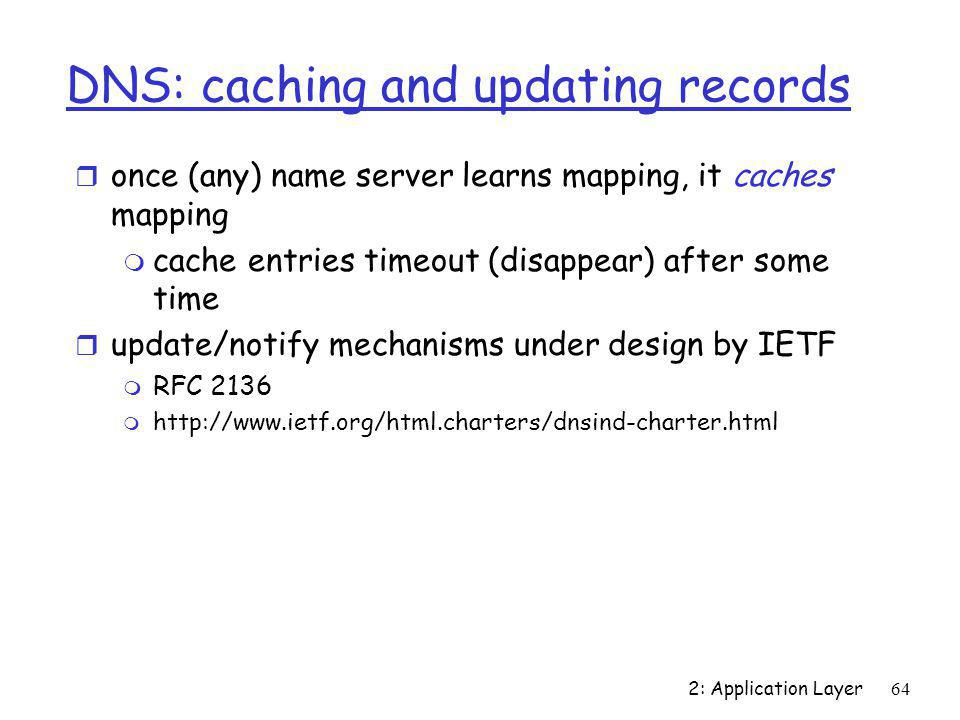 2: Application Layer64 DNS: caching and updating records r once (any) name server learns mapping, it caches mapping m cache entries timeout (disappear