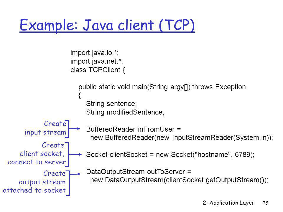 2: Application Layer75 Example: Java client (TCP) import java.io.*; import java.net.*; class TCPClient { public static void main(String argv[]) throws