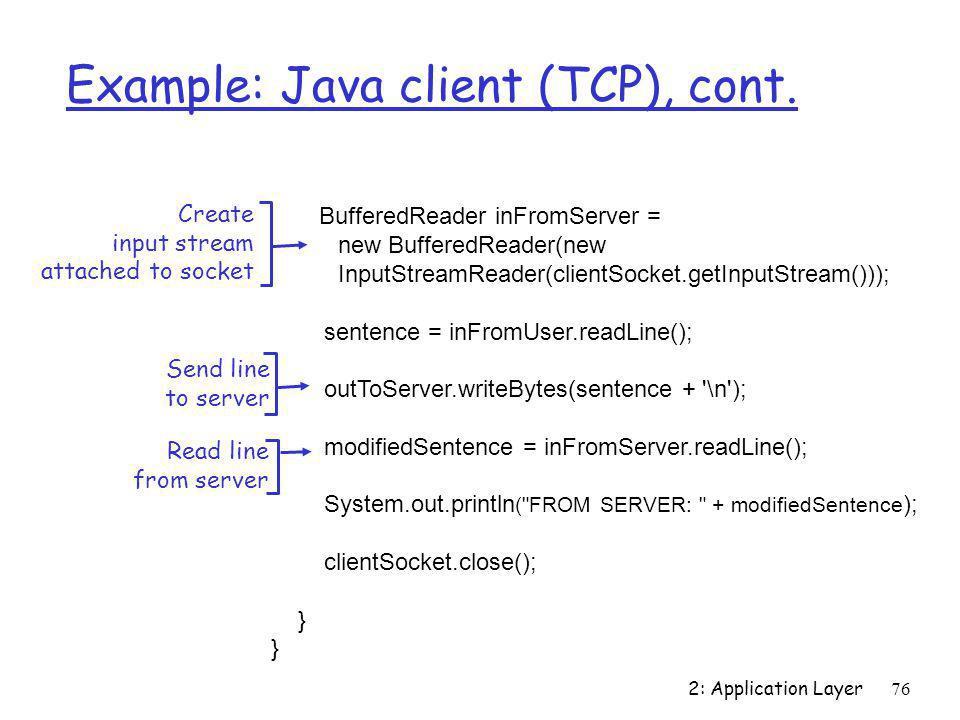 2: Application Layer76 Example: Java client (TCP), cont. BufferedReader inFromServer = new BufferedReader(new InputStreamReader(clientSocket.getInputS