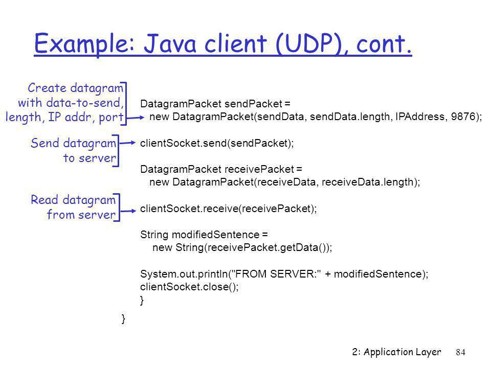 2: Application Layer84 Example: Java client (UDP), cont. DatagramPacket sendPacket = new DatagramPacket(sendData, sendData.length, IPAddress, 9876); c