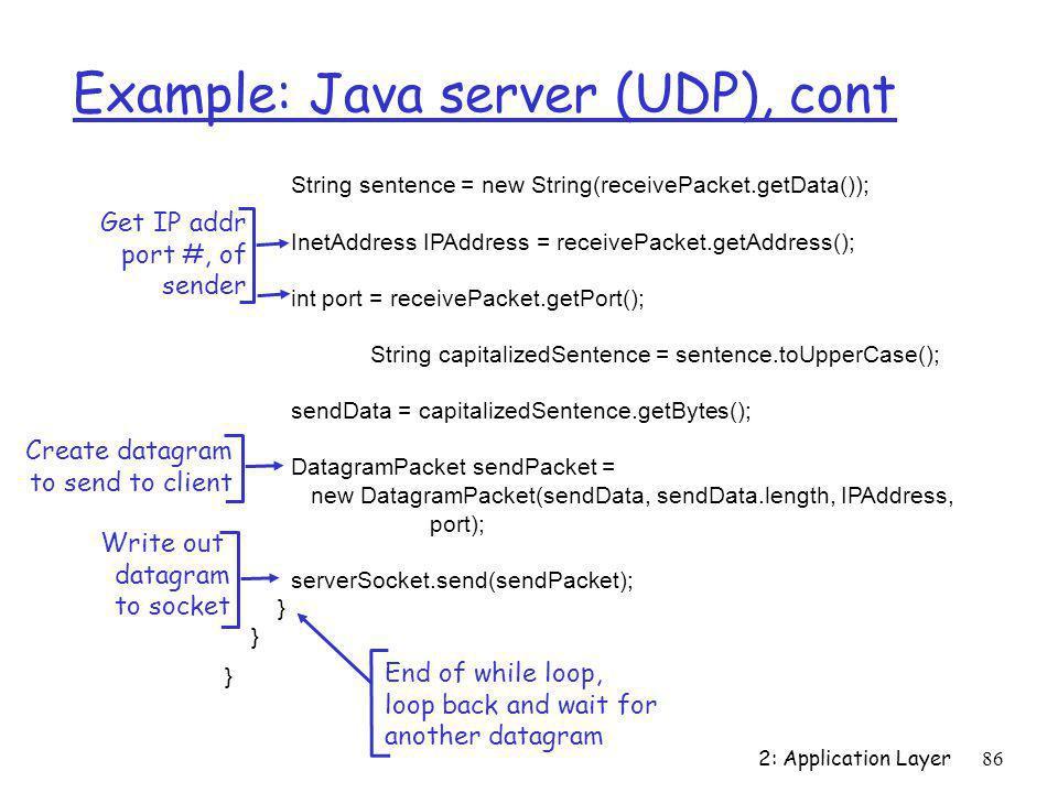 2: Application Layer86 Example: Java server (UDP), cont String sentence = new String(receivePacket.getData()); InetAddress IPAddress = receivePacket.g