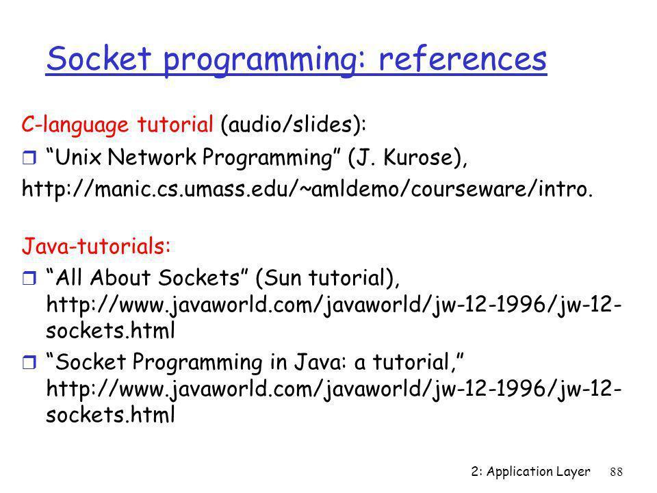 "2: Application Layer88 Socket programming: references C-language tutorial (audio/slides): r ""Unix Network Programming"" (J. Kurose), http://manic.cs.um"